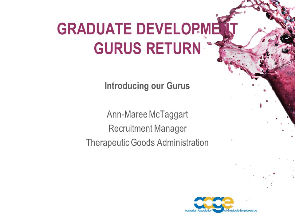 GRADUATE DEVELOPMENT GURUS RETURN Introducing our Gurus Ann-Maree McTaggart Recruitment Manager Therapeutic Goods Administration