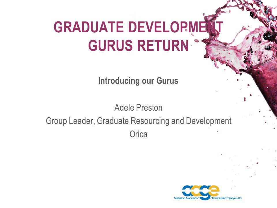 GRADUATE DEVELOPMENT GURUS RETURN Introducing our Gurus Adele Preston Group Leader, Graduate Resourcing and Development Orica