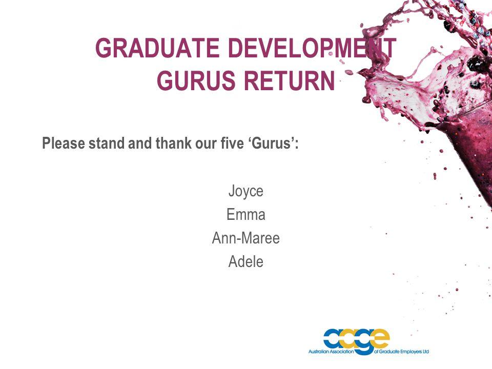GRADUATE DEVELOPMENT GURUS RETURN Please stand and thank our five 'Gurus': Joyce Emma Ann-Maree Adele
