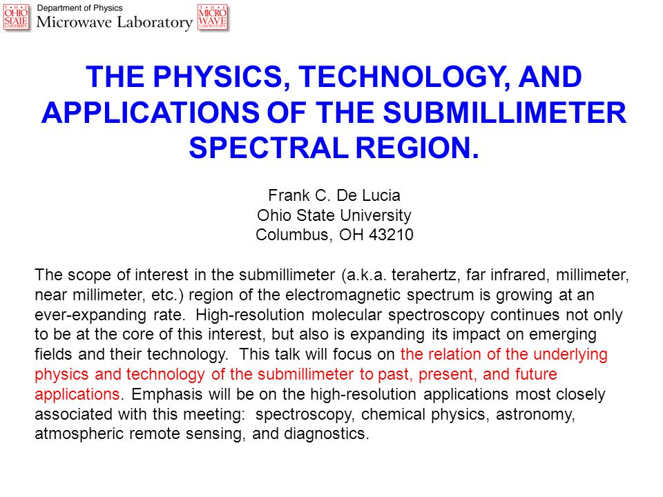 THE PHYSICS, TECHNOLOGY, AND APPLICATIONS OF THE SUBMILLIMETER SPECTRAL REGION. Frank C. De Lucia Ohio State University Columbus, OH 43210 The scope o