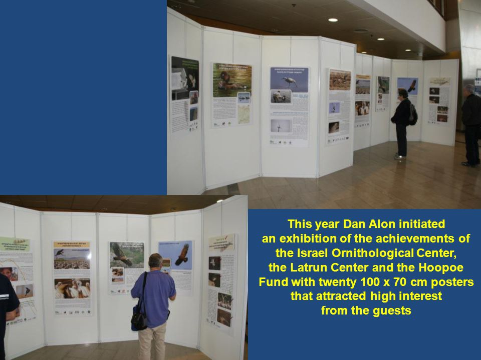 This year Dan Alon initiated an exhibition of the achievements of the Israel Ornithological Center, the Latrun Center and the Hoopoe Fund with twenty 100 x 70 cm posters that attracted high interest from the guests