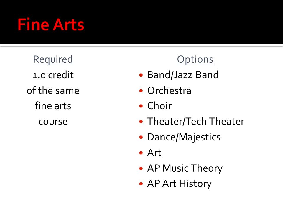 Required 1.0 credit of the same fine arts course Options Band/Jazz Band Orchestra Choir Theater/Tech Theater Dance/Majestics Art AP Music Theory AP Art History
