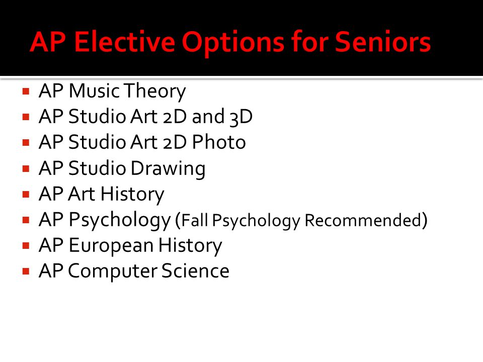  AP Music Theory  AP Studio Art 2D and 3D  AP Studio Art 2D Photo  AP Studio Drawing  AP Art History  AP Psychology ( Fall Psychology Recommended )  AP European History  AP Computer Science