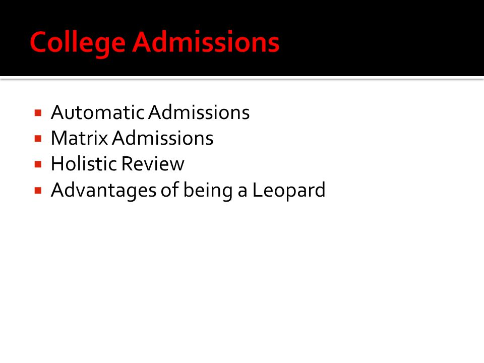  Automatic Admissions  Matrix Admissions  Holistic Review  Advantages of being a Leopard