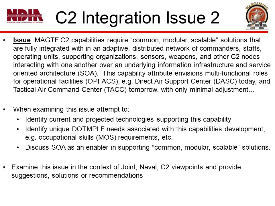 C2 Integration Issue 2 Issue: MAGTF C2 capabilities require common, modular, scalable solutions that are fully integrated with in an adaptive, distributed network of commanders, staffs, operating units, supporting organizations, sensors, weapons, and other C2 nodes interacting with one another over an underlying information infrastructure and service oriented architecture (SOA).