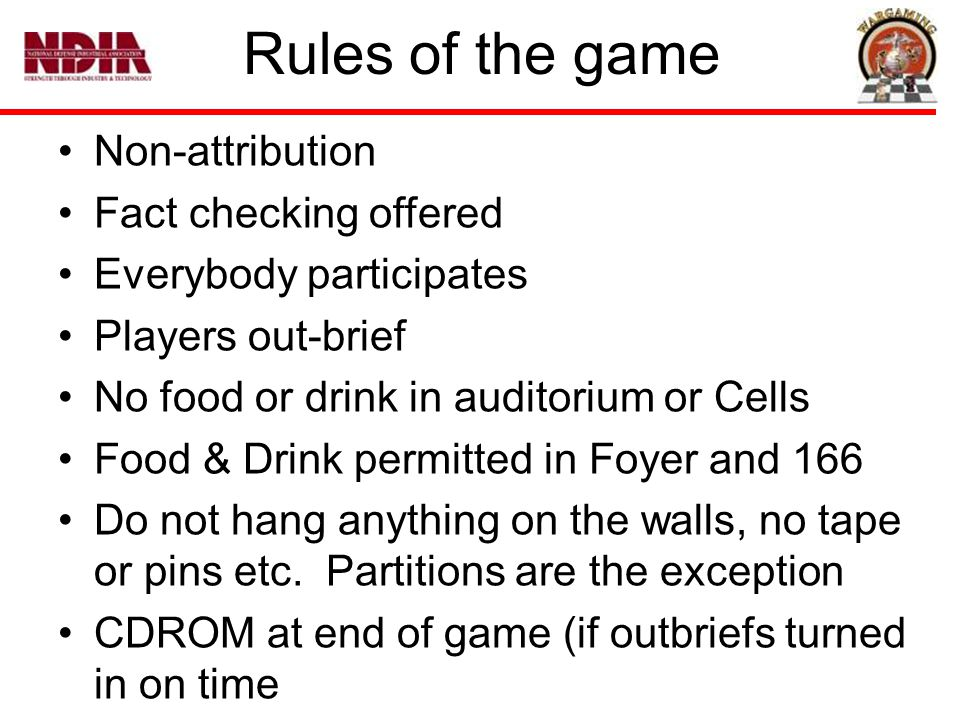 Rules of the game Non-attribution Fact checking offered Everybody participates Players out-brief No food or drink in auditorium or Cells Food & Drink permitted in Foyer and 166 Do not hang anything on the walls, no tape or pins etc.