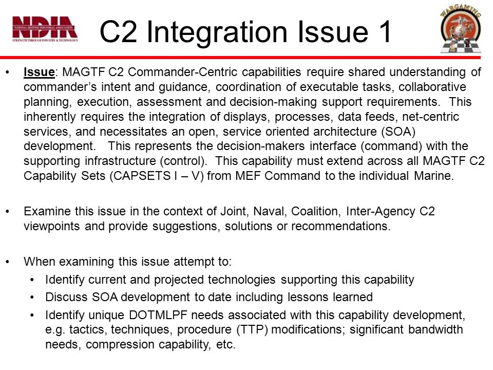 C2 Integration Issue 1 Issue: MAGTF C2 Commander-Centric capabilities require shared understanding of commander's intent and guidance, coordination of executable tasks, collaborative planning, execution, assessment and decision-making support requirements.