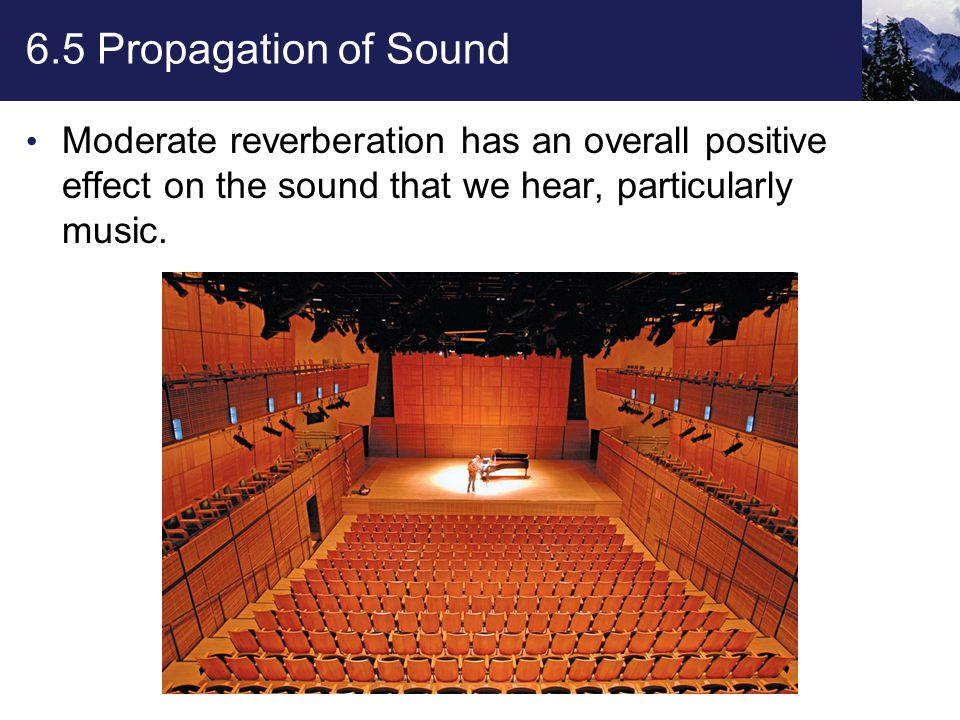 6.5 Propagation of Sound Moderate reverberation has an overall positive effect on the sound that we hear, particularly music.