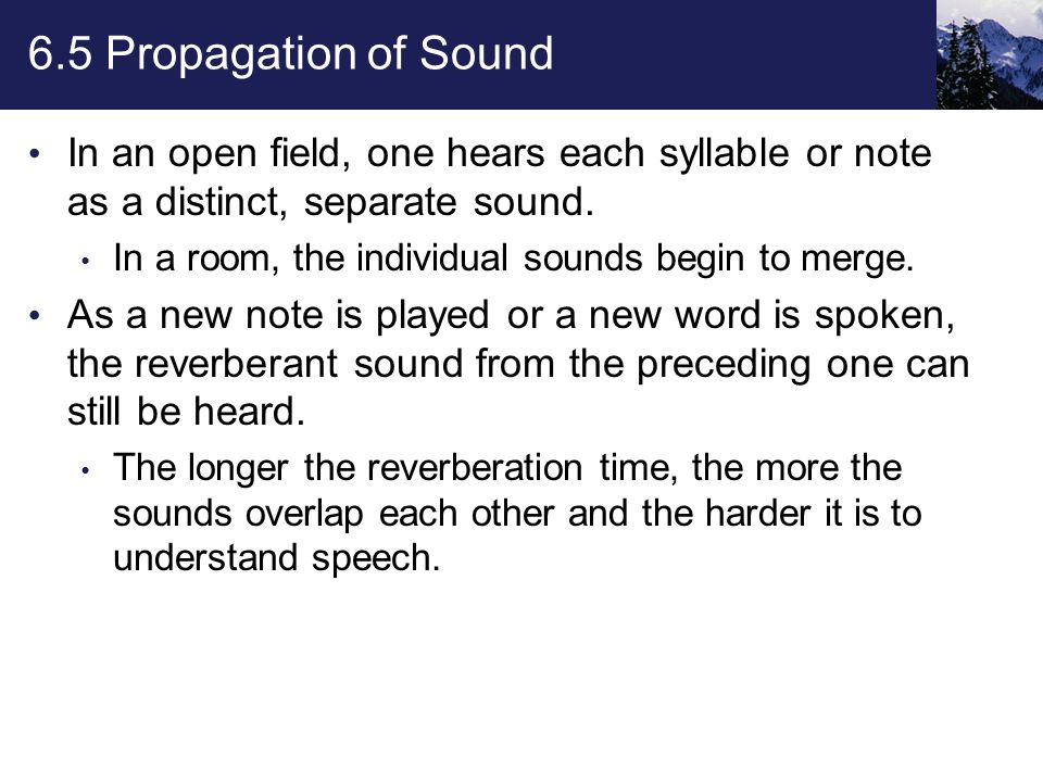 6.5 Propagation of Sound In an open field, one hears each syllable or note as a distinct, separate sound.