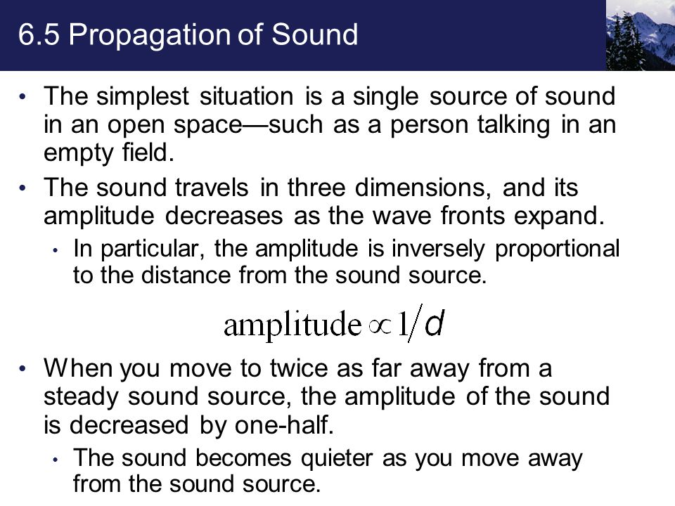 6.5 Propagation of Sound The simplest situation is a single source of sound in an open space—such as a person talking in an empty field.