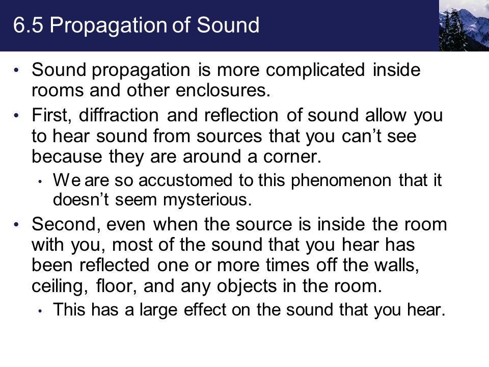 6.5 Propagation of Sound Sound propagation is more complicated inside rooms and other enclosures.