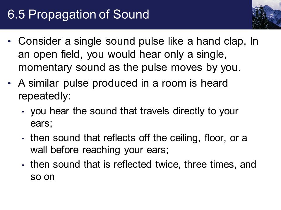 6.5 Propagation of Sound These reflected sound waves travel greater and greater distances before reaching your ears and are heard successively later than the direct sound.