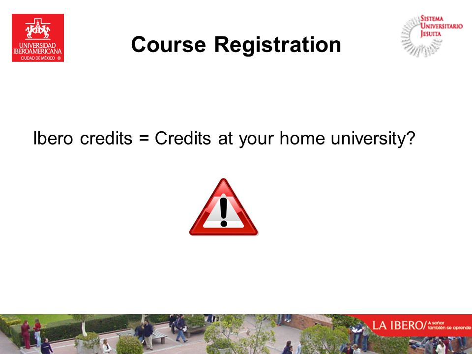 Course Registration Ibero credits = Credits at your home university