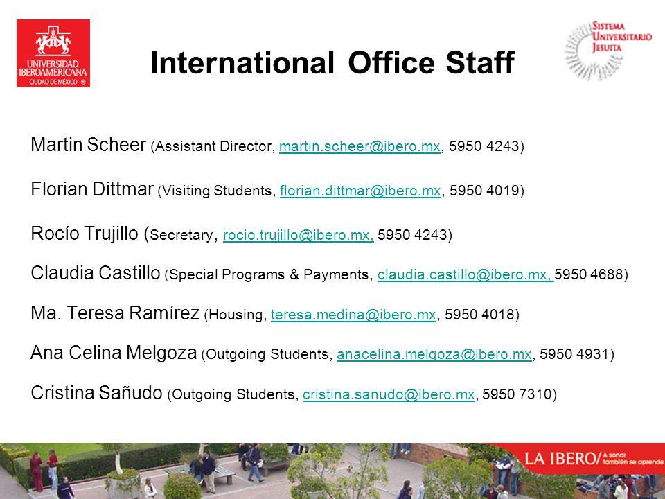 International Office Staff Martin Scheer (Assistant Director, martin.scheer@ibero.mx, 5950 4243)martin.scheer@ibero.mx Florian Dittmar (Visiting Students, florian.dittmar@ibero.mx, 5950 4019)florian.dittmar@ibero.mx Rocío Trujillo ( Secretary, rocio.trujillo@ibero.mx, 5950 4243) rocio.trujillo@ibero.mx, Claudia Castillo (Special Programs & Payments, claudia.castillo@ibero.mx, 5950 4688)claudia.castillo@ibero.mx, Ma.