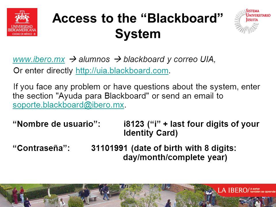 www.ibero.mxwww.ibero.mx  alumnos  blackboard y correo UIA, Or enter directly http://uia.blackboard.com.http://uia.blackboard.com If you face any problem or have questions about the system, enter the section Ayuda para Blackboard or send an email to soporte.blackboard@ibero.mx.