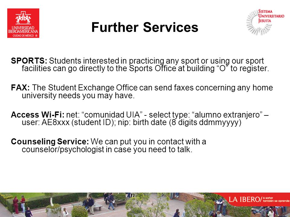 Further Services SPORTS: Students interested in practicing any sport or using our sport facilities can go directly to the Sports Office at building O to register.