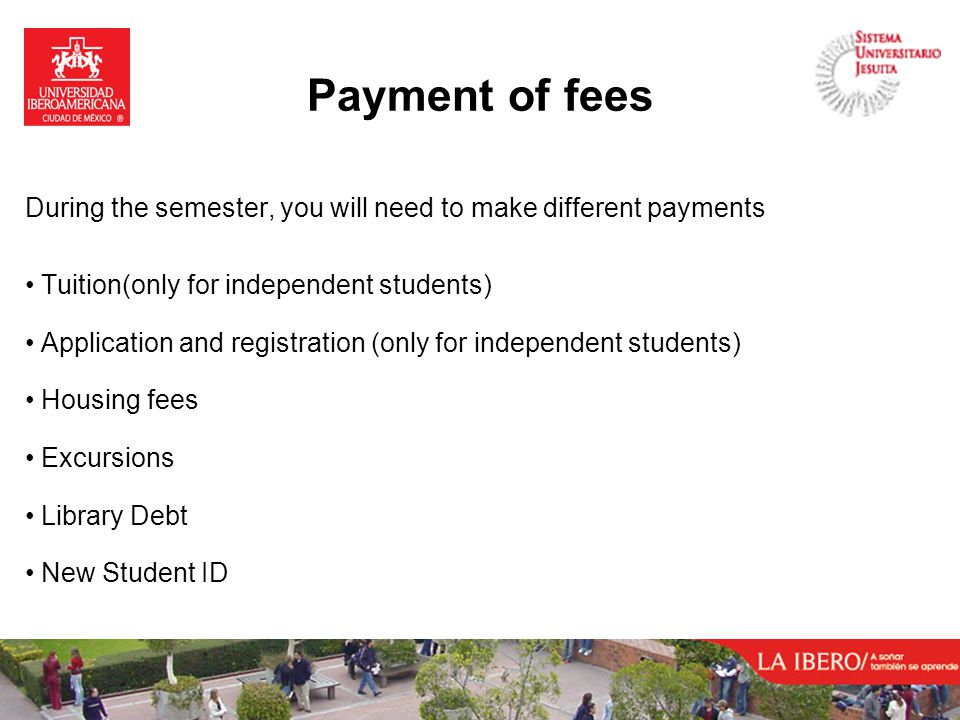 During the semester, you will need to make different payments Tuition(only for independent students) Application and registration (only for independent students) Housing fees Excursions Library Debt New Student ID