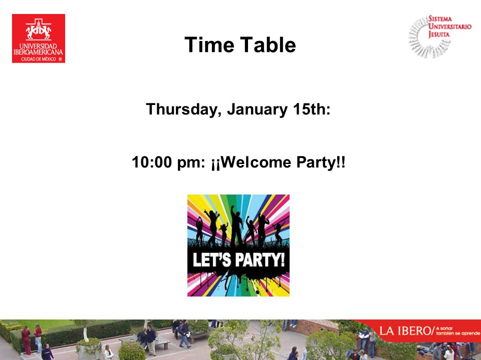 Time Table Thursday, January 15th: 10:00 pm: ¡¡Welcome Party!!