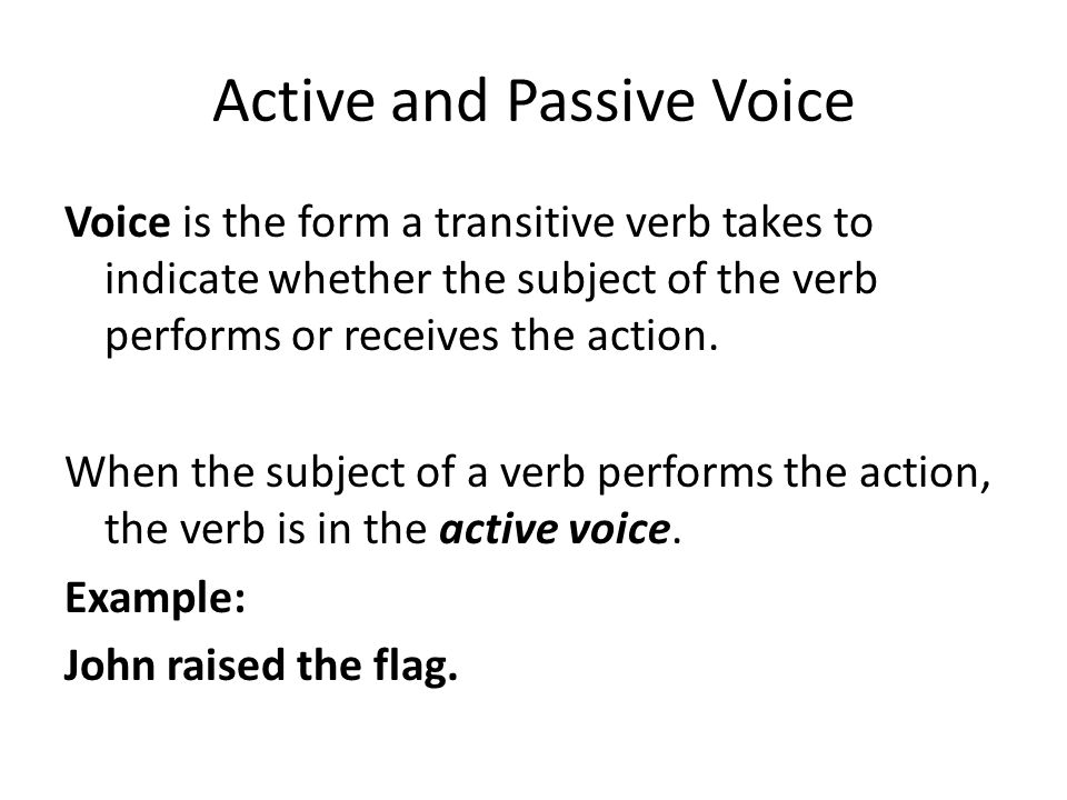 Active and Passive Voice Voice is the form a transitive verb takes to indicate whether the subject of the verb performs or receives the action. When t