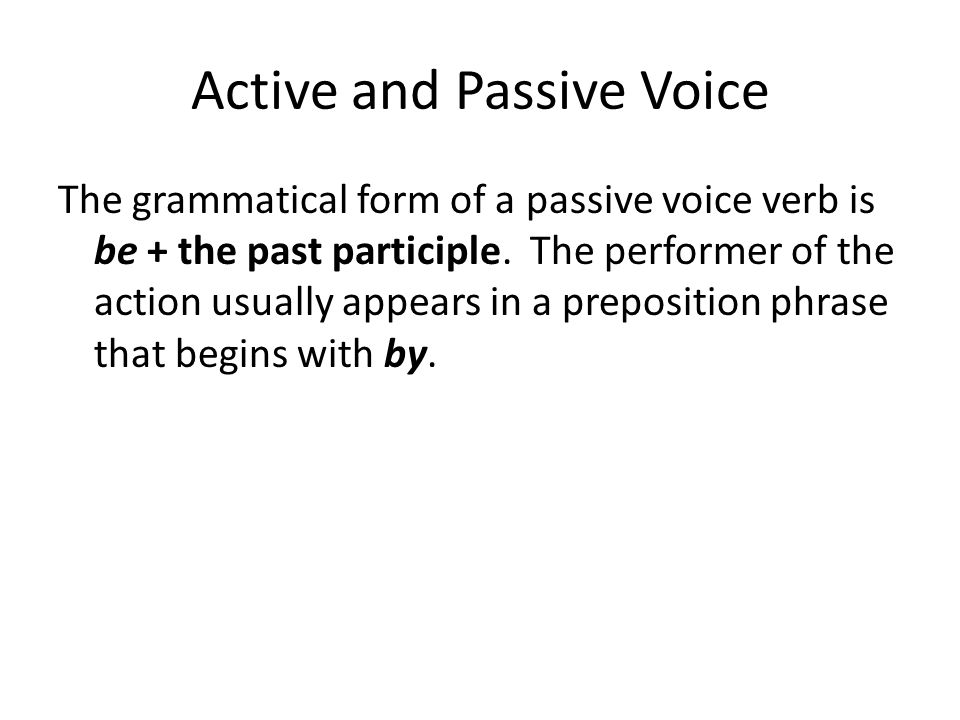 Active and Passive Voice The grammatical form of a passive voice verb is be + the past participle. The performer of the action usually appears in a pr