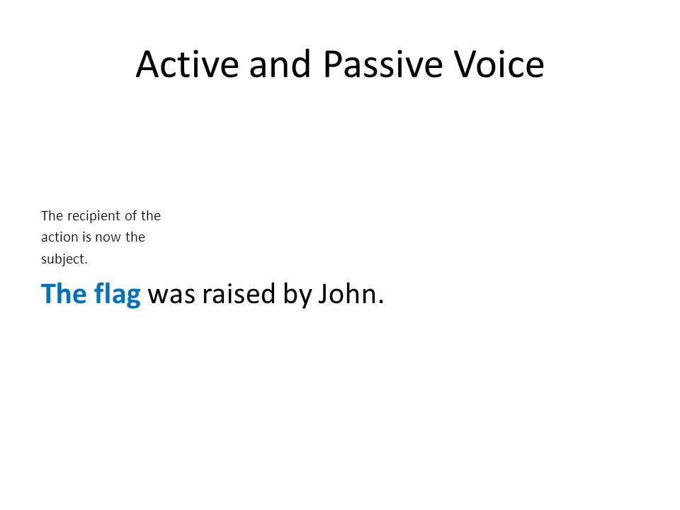 Active and Passive Voice The recipient of the action is now the subject. The flag was raised by John.