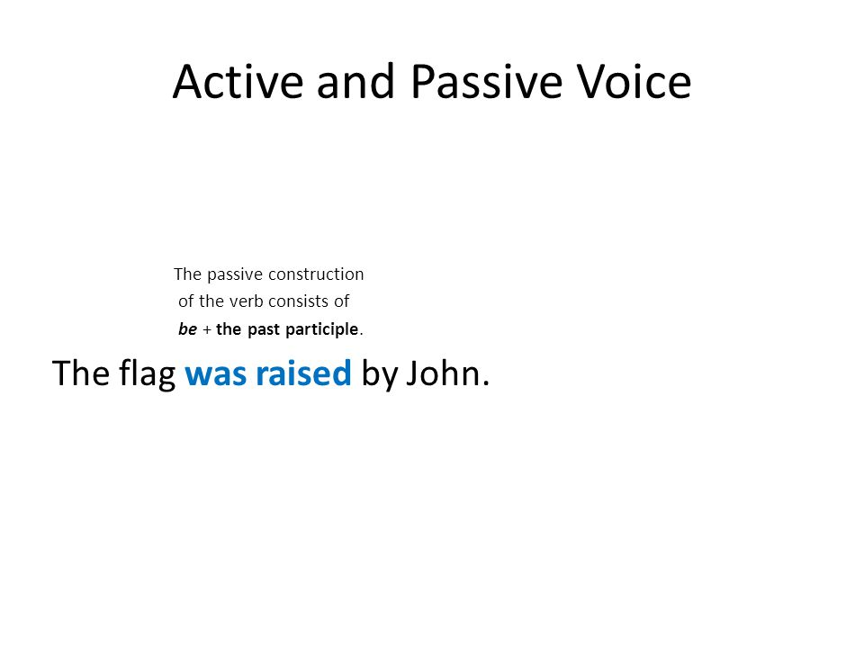 Active and Passive Voice The passive construction of the verb consists of be + the past participle. The flag was raised by John.
