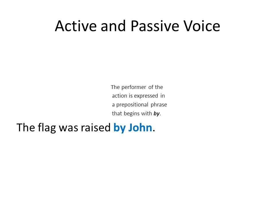 Active and Passive Voice The performer of the action is expressed in a prepositional phrase that begins with by. The flag was raised by John.