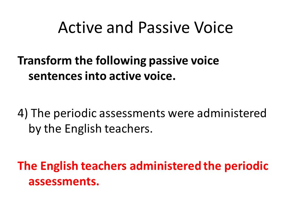 Active and Passive Voice Transform the following passive voice sentences into active voice. 4) The periodic assessments were administered by the Engli