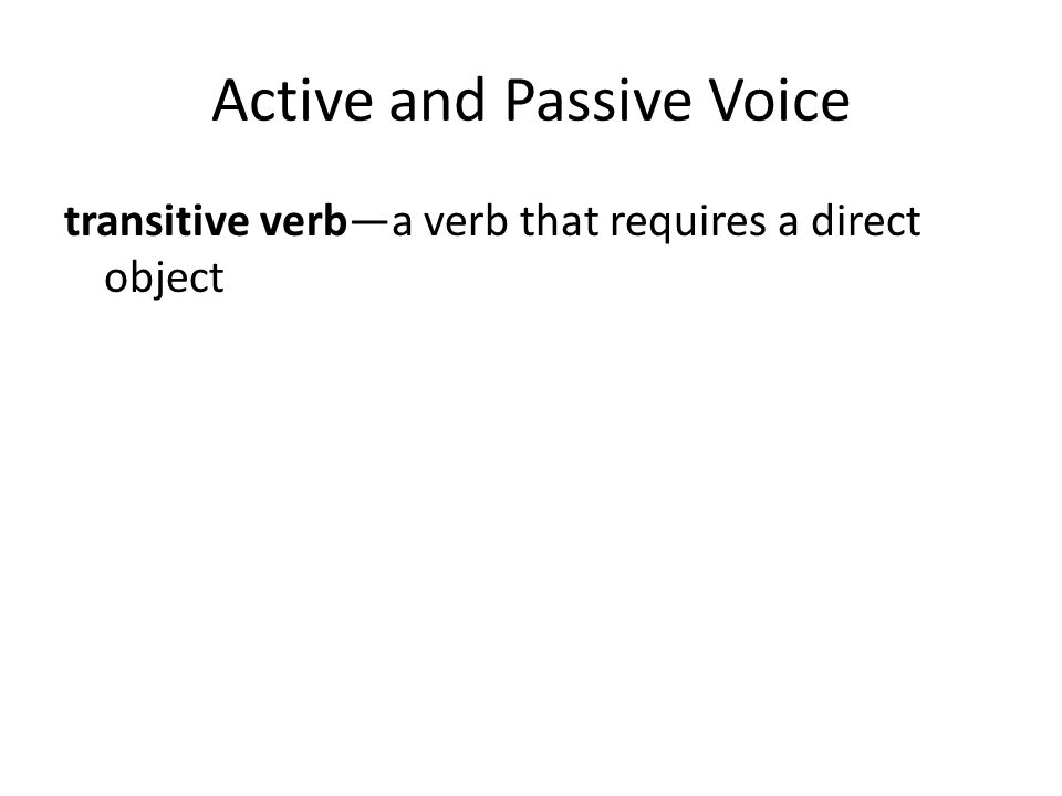 Active and Passive Voice transitive verb—a verb that requires a direct object