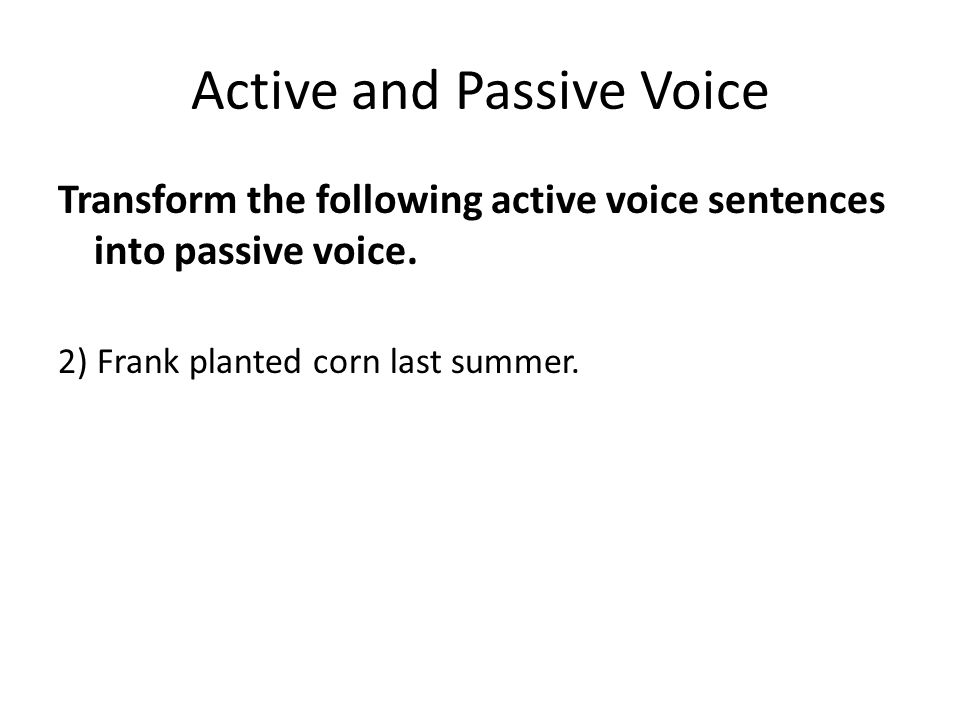 Active and Passive Voice Transform the following active voice sentences into passive voice. 2) Frank planted corn last summer.