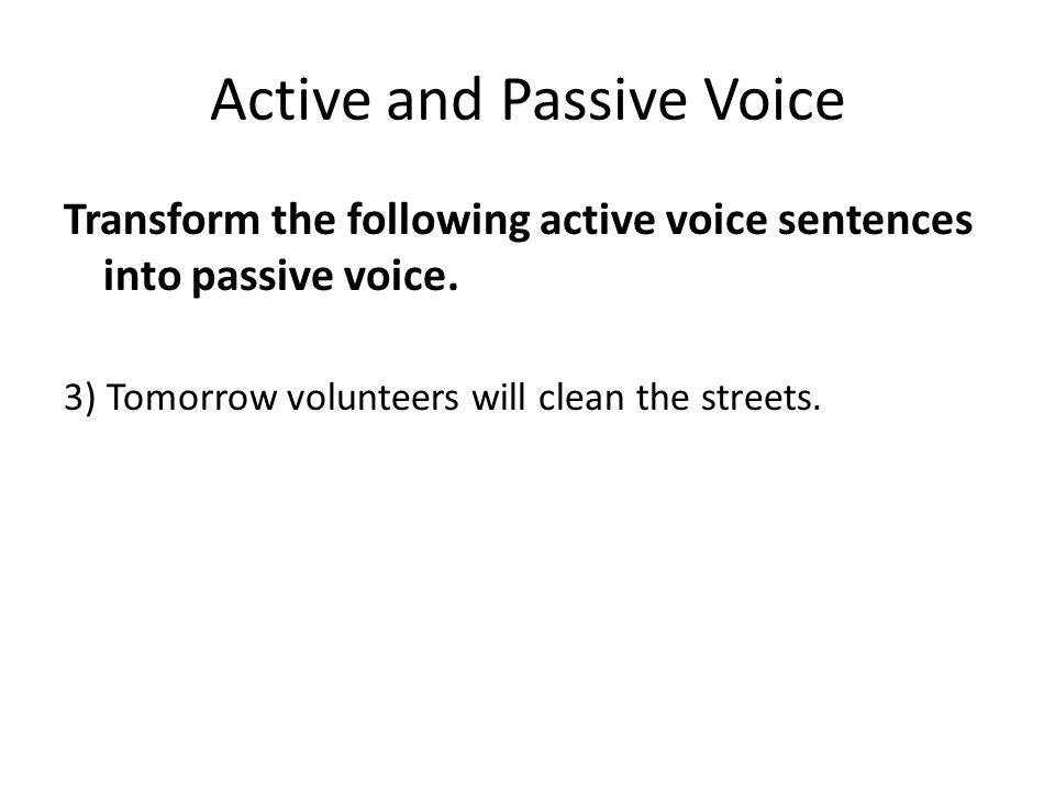 Active and Passive Voice Transform the following active voice sentences into passive voice. 3) Tomorrow volunteers will clean the streets.