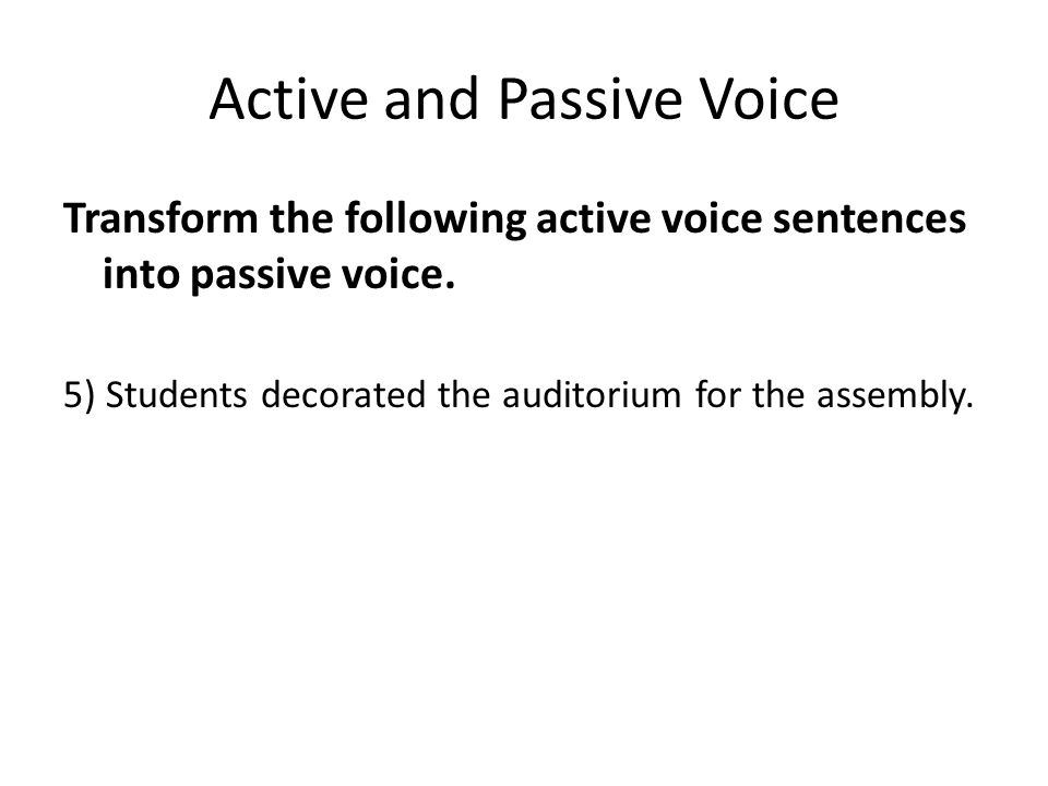 Active and Passive Voice Transform the following active voice sentences into passive voice. 5) Students decorated the auditorium for the assembly.