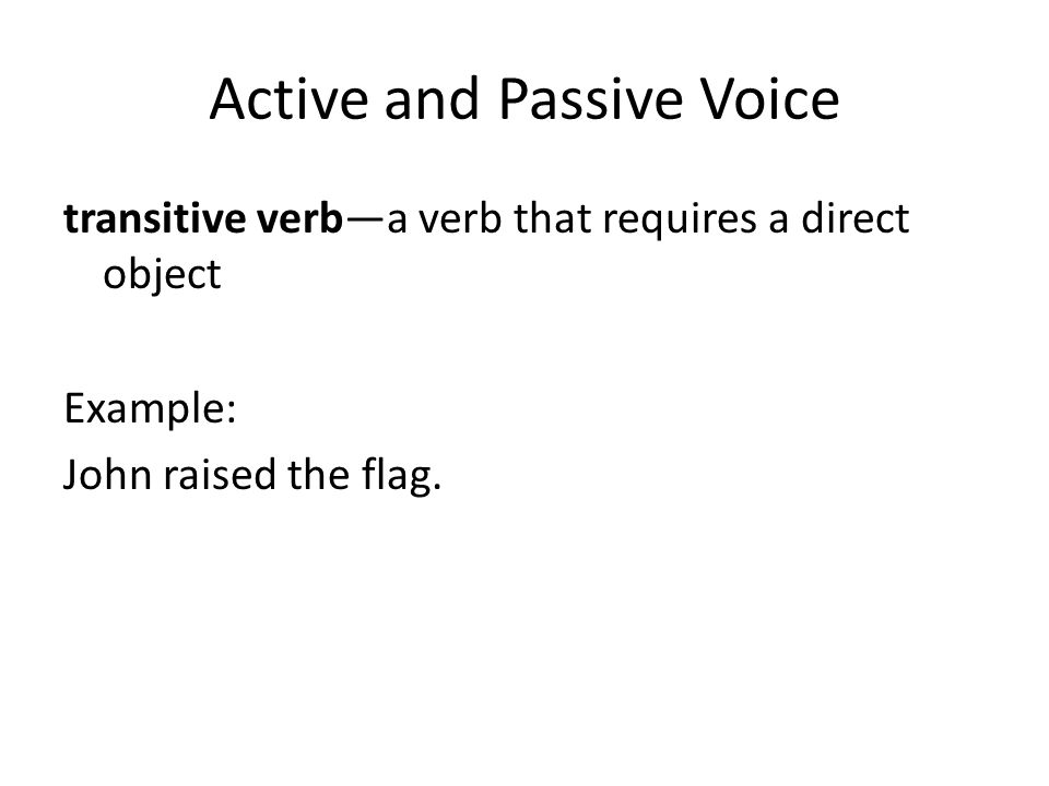 Active and Passive Voice transitive verb—a verb that requires a direct object Example: John raised the flag.