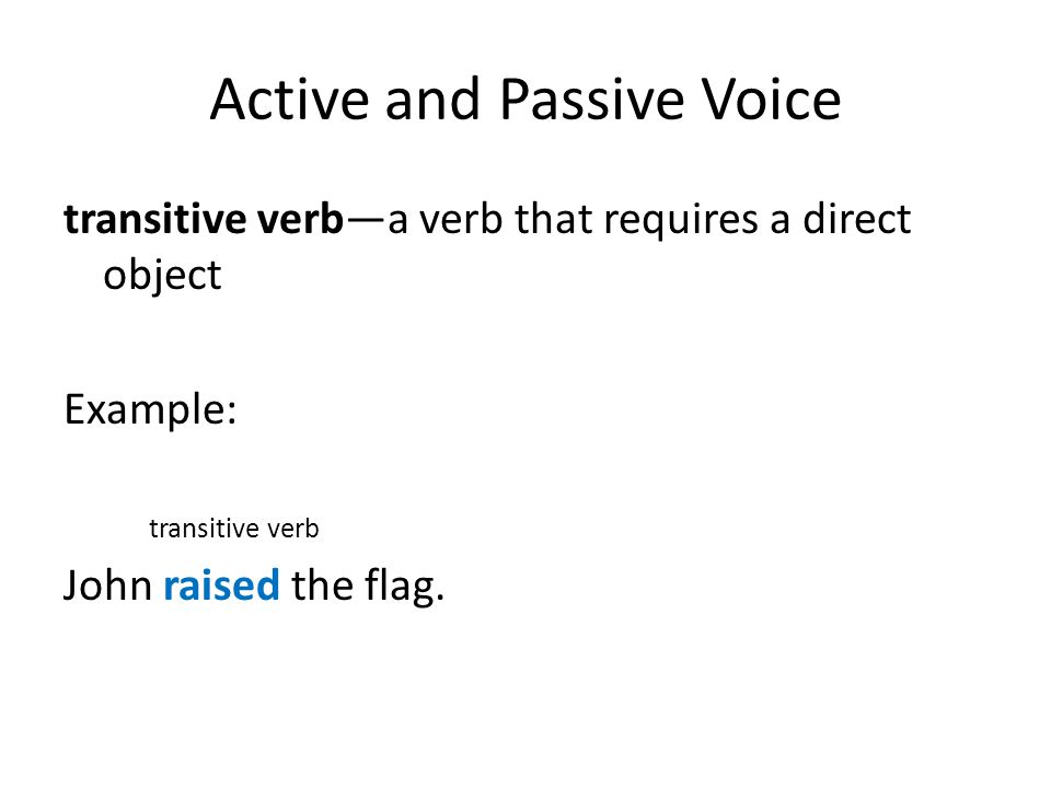 Active and Passive Voice transitive verb—a verb that requires a direct object Example: Direct Object John raised the flag.