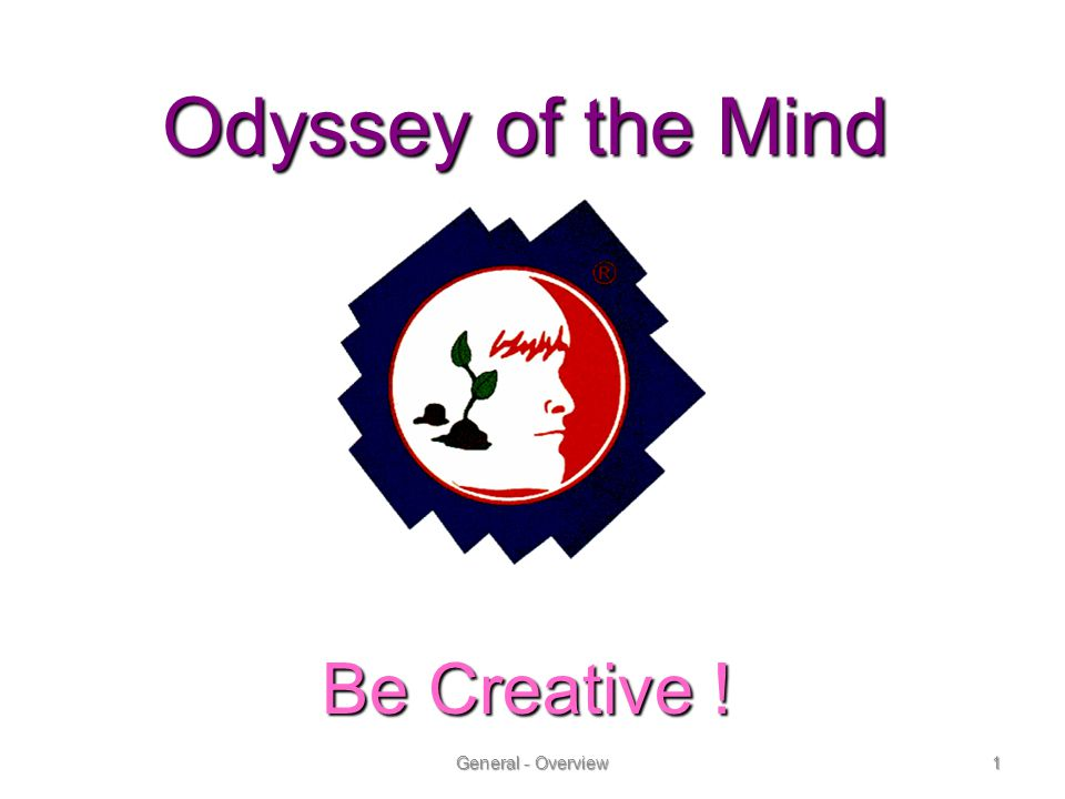 Odyssey of the Mind Be Creative ! General - Overview1 Be Creative !Be Creative !