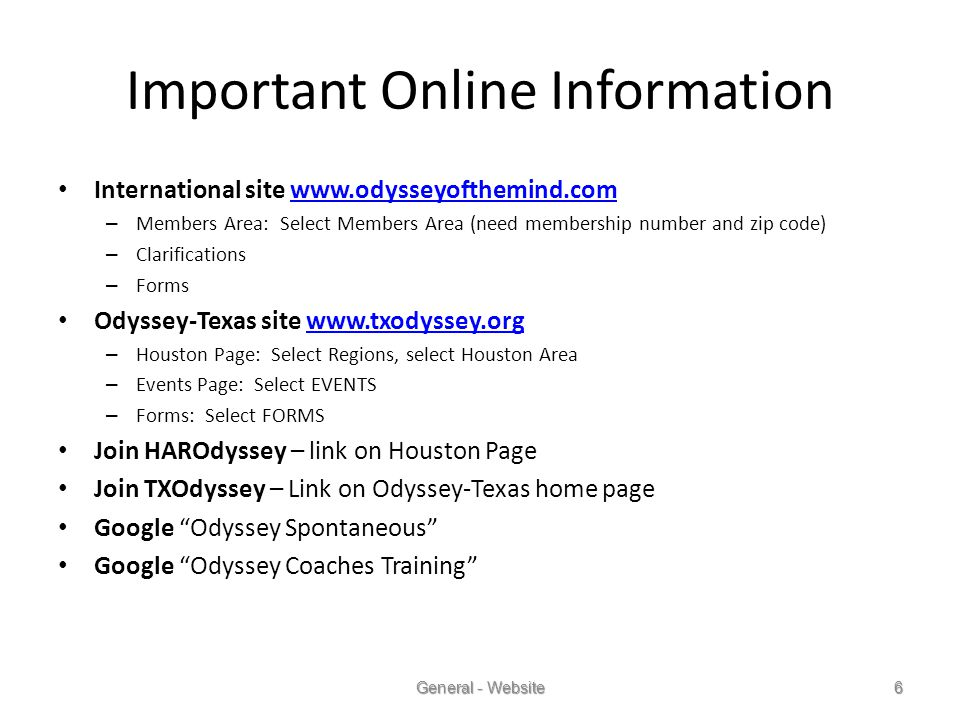 International site www.odysseyofthemind.comwww.odysseyofthemind.com – Members Area: Select Members Area (need membership number and zip code) – Clarifications – Forms Odyssey-Texas site www.txodyssey.orgwww.txodyssey.org – Houston Page: Select Regions, select Houston Area – Events Page: Select EVENTS – Forms: Select FORMS Join HAROdyssey – link on Houston Page Join TXOdyssey – Link on Odyssey-Texas home page Google Odyssey Spontaneous Google Odyssey Coaches Training General - Website6 Important Online Information
