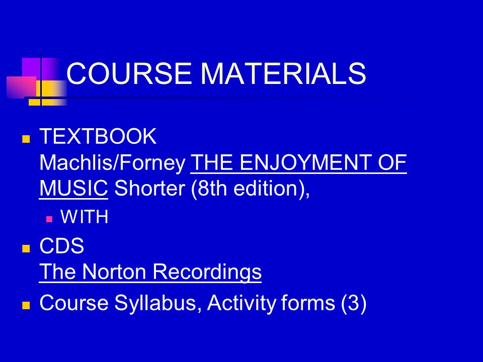COURSE MATERIALS TEXTBOOK Machlis/Forney THE ENJOYMENT OF MUSIC Shorter (8th edition), WITH CDS The Norton Recordings Course Syllabus, Activity forms (3)