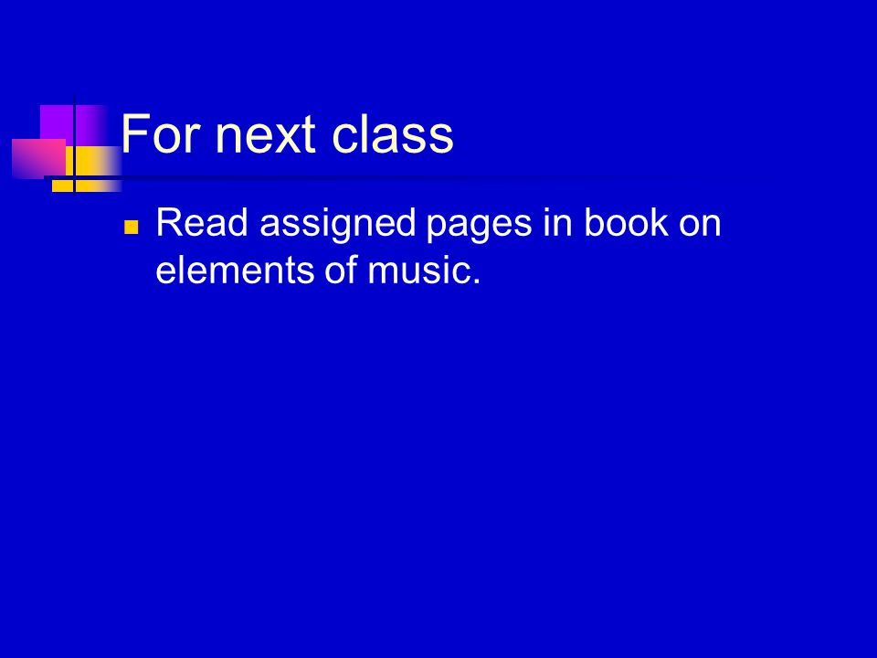 For next class Read assigned pages in book on elements of music.