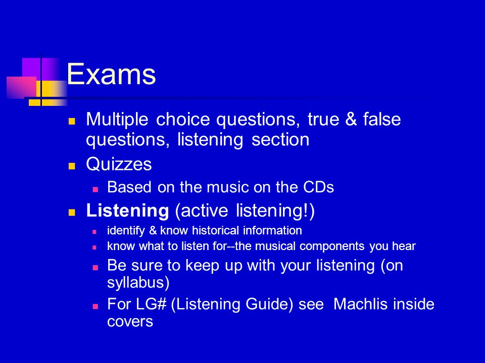 Exams Multiple choice questions, true & false questions, listening section Quizzes Based on the music on the CDs Listening (active listening!) identify & know historical information know what to listen for--the musical components you hear Be sure to keep up with your listening (on syllabus) For LG# (Listening Guide) see Machlis inside covers