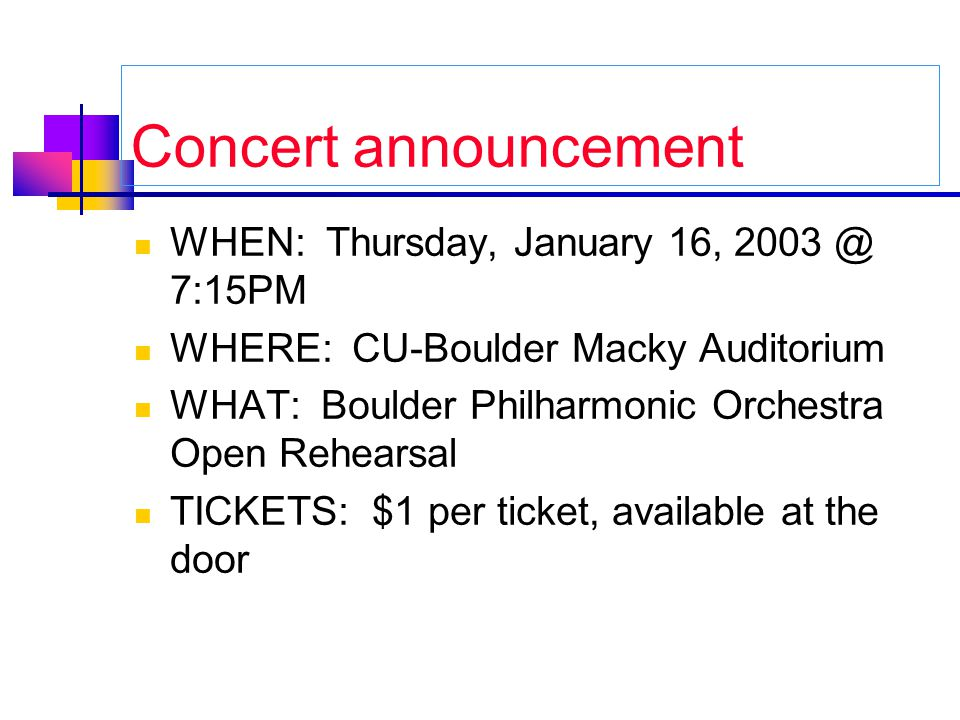 Concert announcement WHEN: Thursday, January 16, 2003 @ 7:15PM WHERE: CU-Boulder Macky Auditorium WHAT: Boulder Philharmonic Orchestra Open Rehearsal TICKETS: $1 per ticket, available at the door