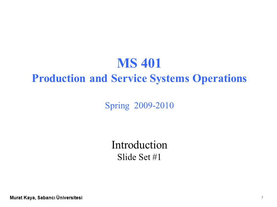 Murat Kaya, Sabancı Üniversitesi 1 MS 401 Production and Service Systems Operations Spring 2009-2010 Introduction Slide Set #1