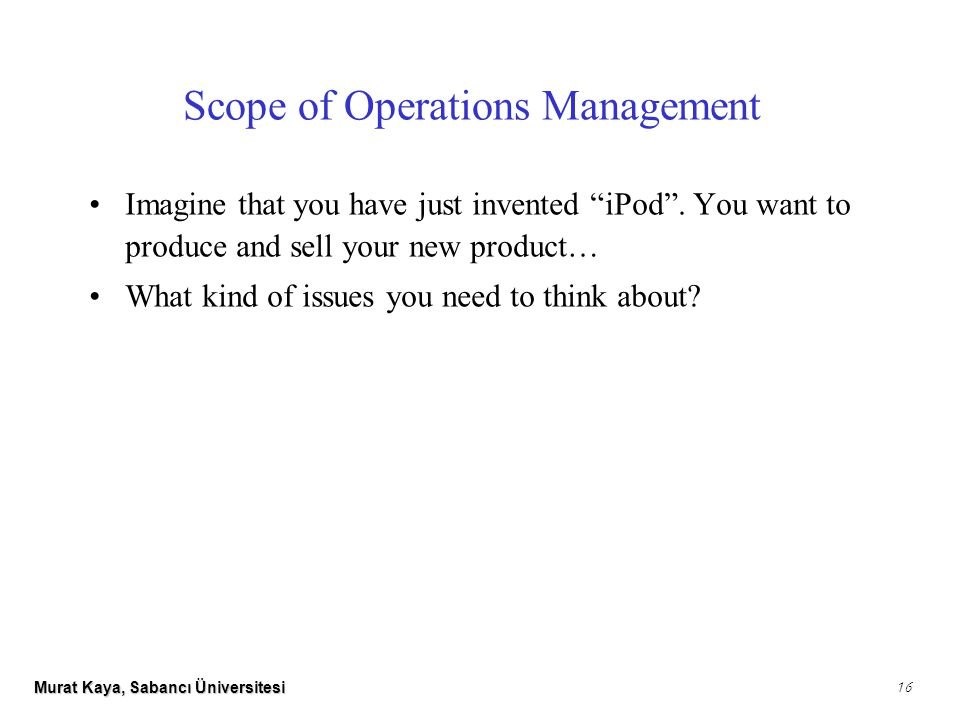 Murat Kaya, Sabancı Üniversitesi 16 Scope of Operations Management Imagine that you have just invented iPod .