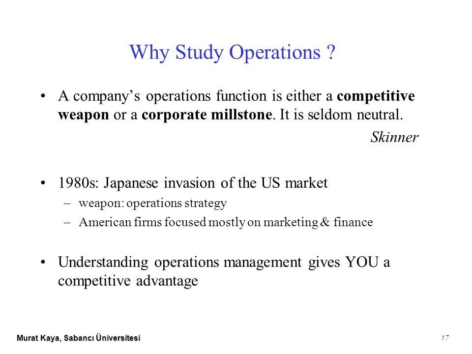 Murat Kaya, Sabancı Üniversitesi 17 Why Study Operations .