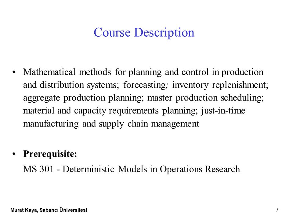 Murat Kaya, Sabancı Üniversitesi 3 Course Description Mathematical methods for planning and control in production and distribution systems; forecasting; inventory replenishment; aggregate production planning; master production scheduling; material and capacity requirements planning; just-in-time manufacturing and supply chain management Prerequisite: MS 301 - Deterministic Models in Operations Research
