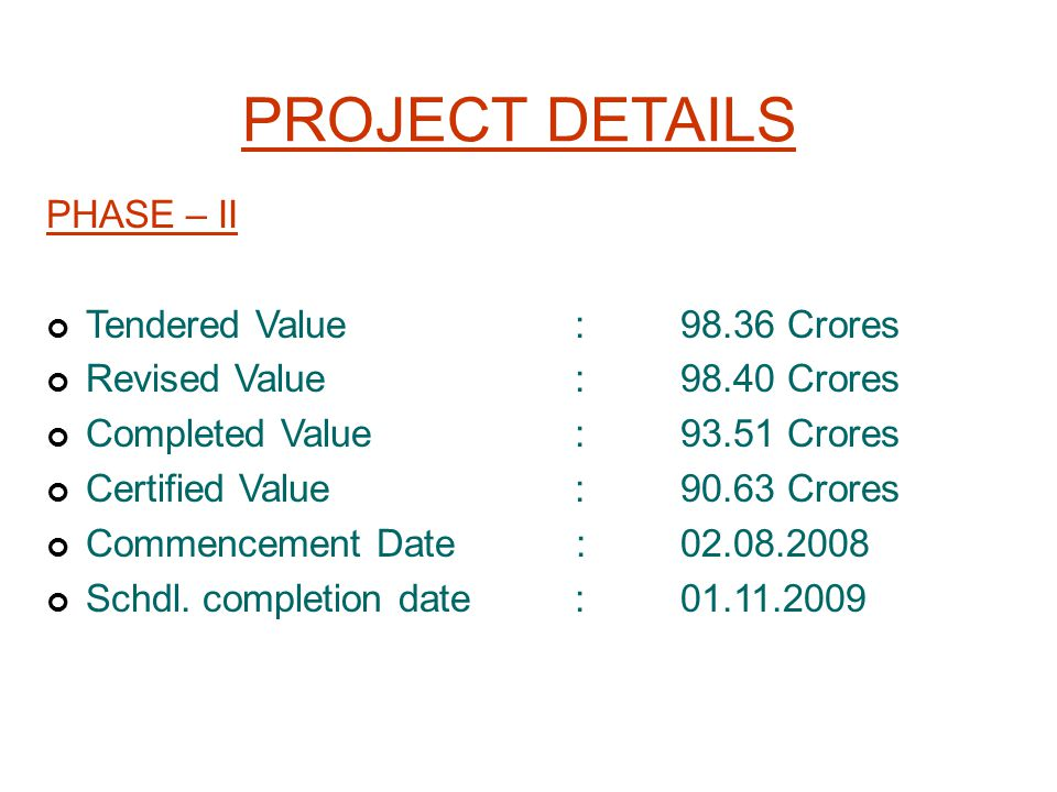 PROJECT DETAILS PHASE – II Tendered Value :98.36 Crores Revised Value :98.40 Crores Completed Value:93.51 Crores Certified Value :90.63 Crores Commenc