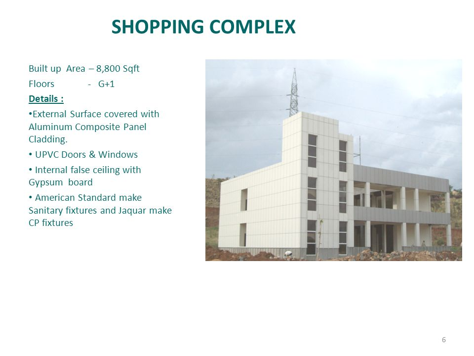SHOPPING COMPLEX Built up Area – 8,800 Sqft Floors - G+1 Details : External Surface covered with Aluminum Composite Panel Cladding. UPVC Doors & Windo