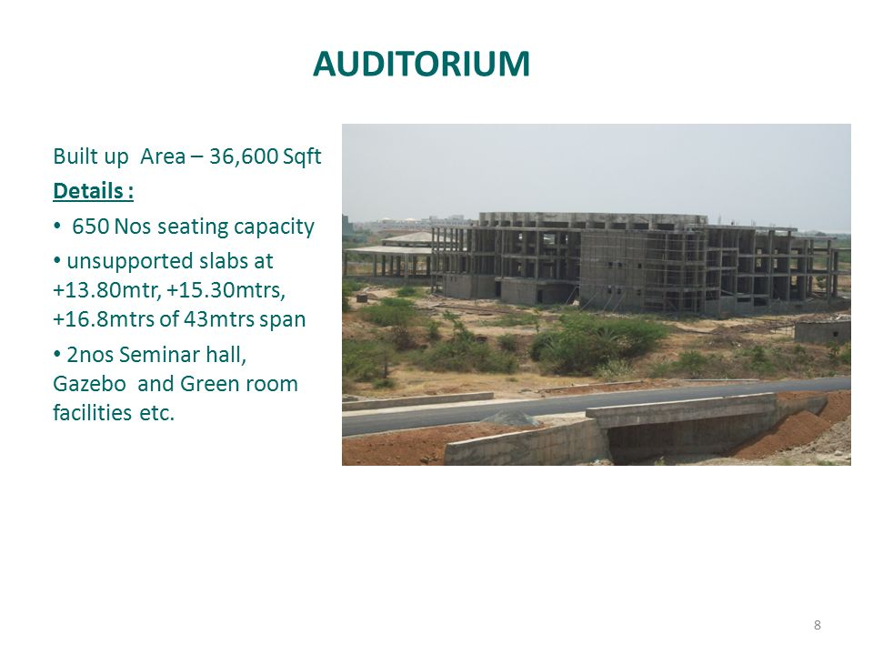 AUDITORIUM Built up Area – 36,600 Sqft Details : 650 Nos seating capacity unsupported slabs at +13.80mtr, +15.30mtrs, +16.8mtrs of 43mtrs span 2nos Seminar hall, Gazebo and Green room facilities etc.