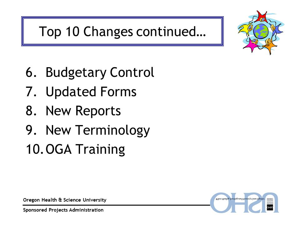 Oregon Health & Science University Sponsored Projects Administration Top 10 Changes continued… 6.Budgetary Control 7.Updated Forms 8.New Reports 9.New Terminology 10.OGA Training