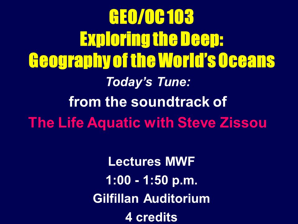 GEO/OC 103 Exploring the Deep: Geography of the World's Oceans Lectures MWF 1:00 - 1:50 p.m.