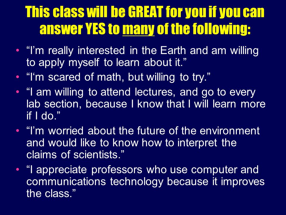 This class will be GREAT for you if you can answer YES to many of the following: I'm really interested in the Earth and am willing to apply myself to learn about it. I'm scared of math, but willing to try. I am willing to attend lectures, and go to every lab section, because I know that I will learn more if I do. I'm worried about the future of the environment and would like to know how to interpret the claims of scientists. I appreciate professors who use computer and communications technology because it improves the class.